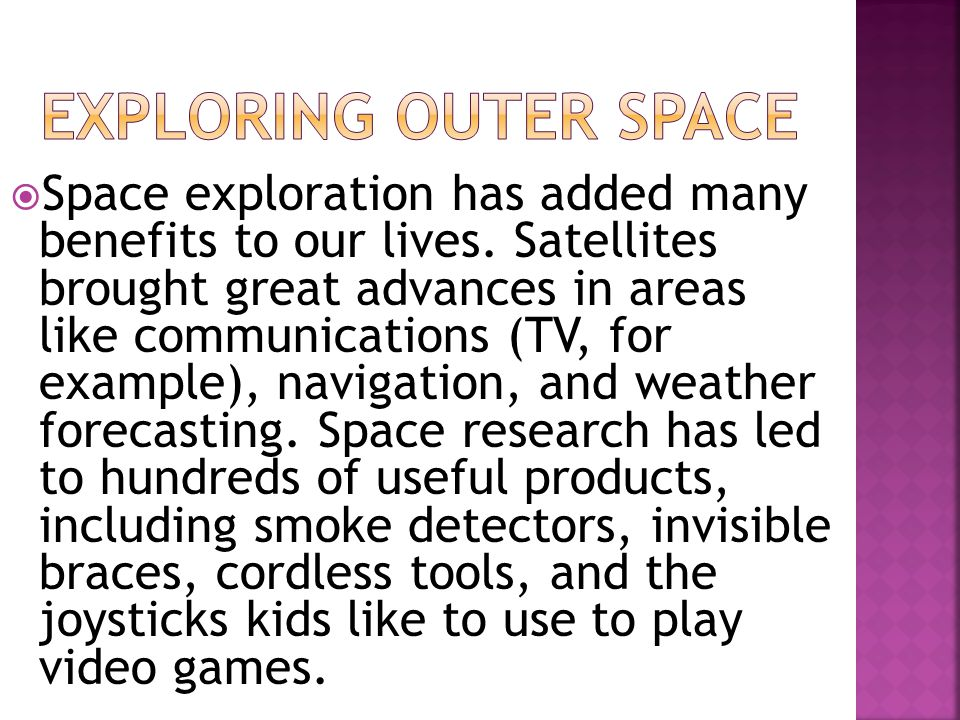  Space exploration has added many benefits to our lives. Satellites brought great advances in areas like communications (TV, for example), navigation