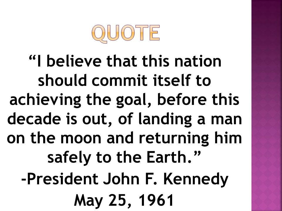 """""""I believe that this nation should commit itself to achieving the goal, before this decade is out, of landing a man on the moon and returning him safe"""