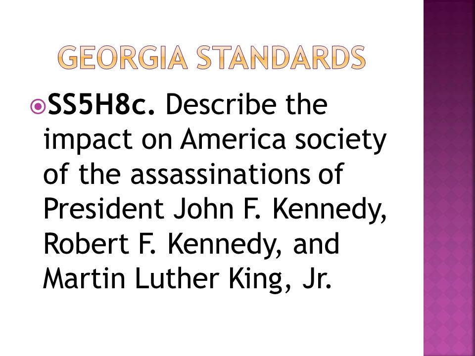  SS5H8c. Describe the impact on America society of the assassinations of President John F. Kennedy, Robert F. Kennedy, and Martin Luther King, Jr.