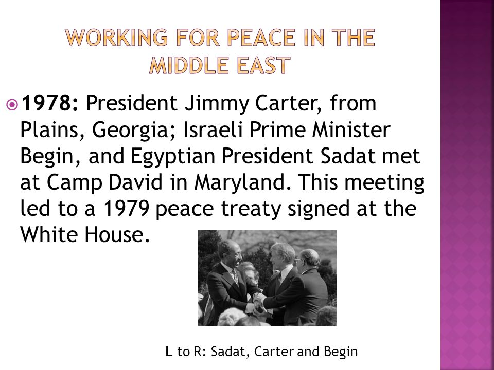  1978: President Jimmy Carter, from Plains, Georgia; Israeli Prime Minister Begin, and Egyptian President Sadat met at Camp David in Maryland. This m