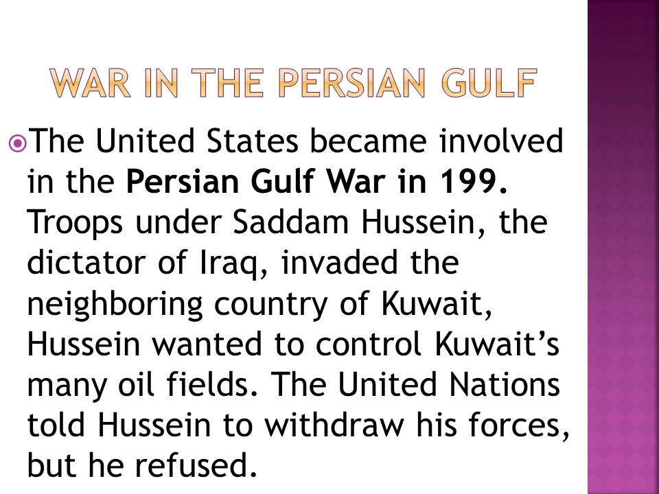  The United States became involved in the Persian Gulf War in 199. Troops under Saddam Hussein, the dictator of Iraq, invaded the neighboring country