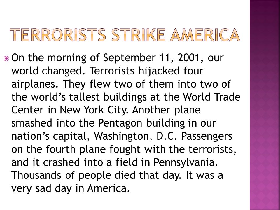  On the morning of September 11, 2001, our world changed. Terrorists hijacked four airplanes. They flew two of them into two of the world's tallest b