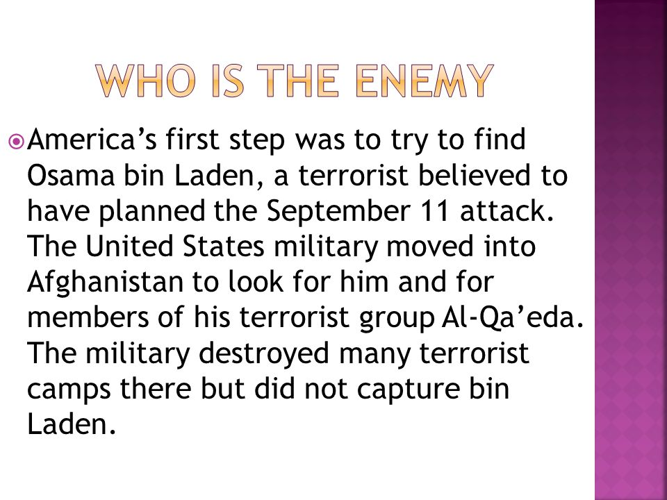  America's first step was to try to find Osama bin Laden, a terrorist believed to have planned the September 11 attack. The United States military mo