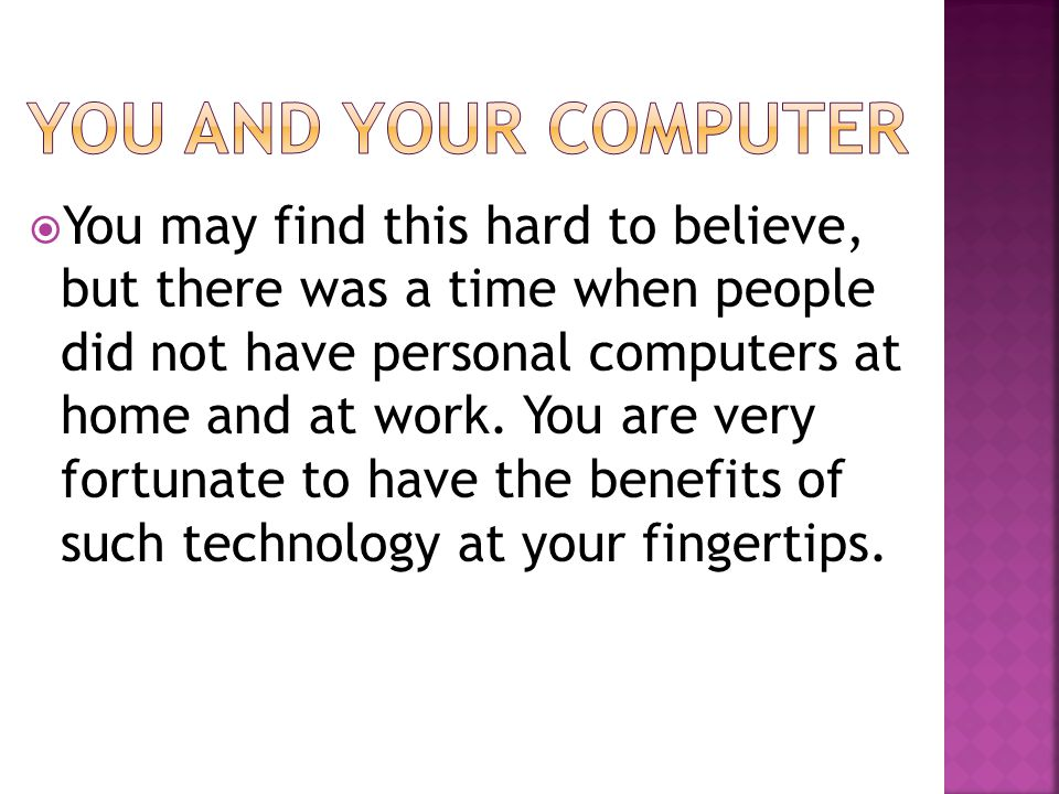  You may find this hard to believe, but there was a time when people did not have personal computers at home and at work. You are very fortunate to h