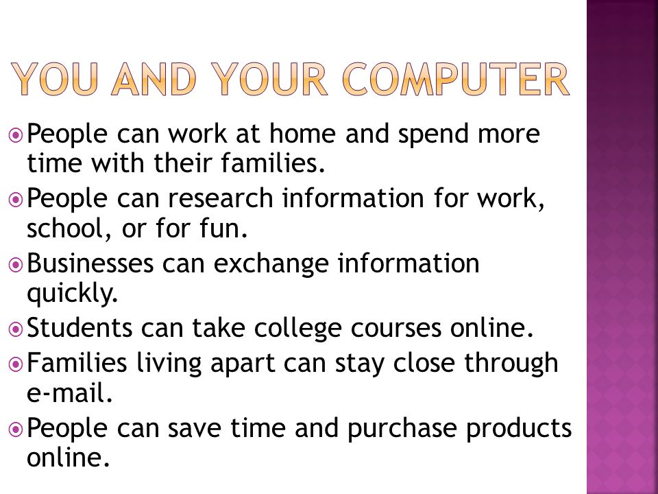  People can work at home and spend more time with their families.  People can research information for work, school, or for fun.  Businesses can ex