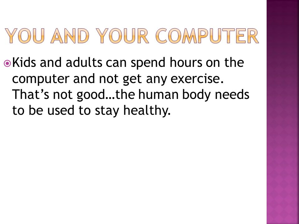  Kids and adults can spend hours on the computer and not get any exercise. That's not good…the human body needs to be used to stay healthy.