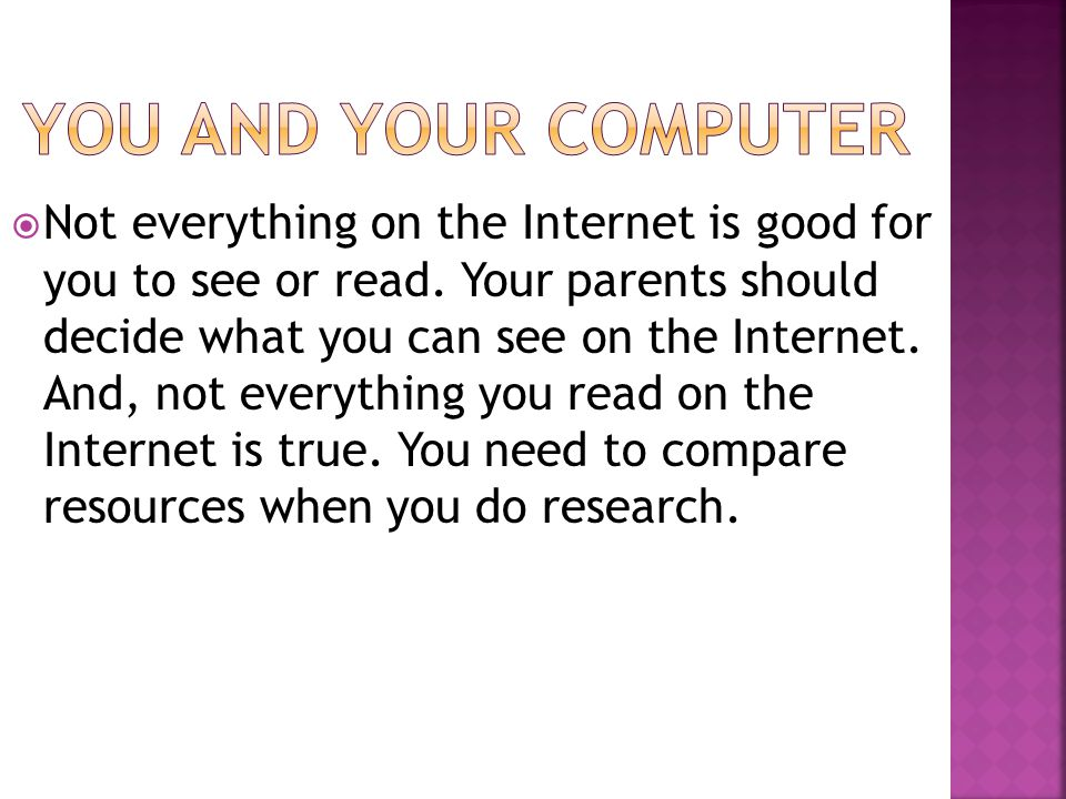  Not everything on the Internet is good for you to see or read. Your parents should decide what you can see on the Internet. And, not everything you