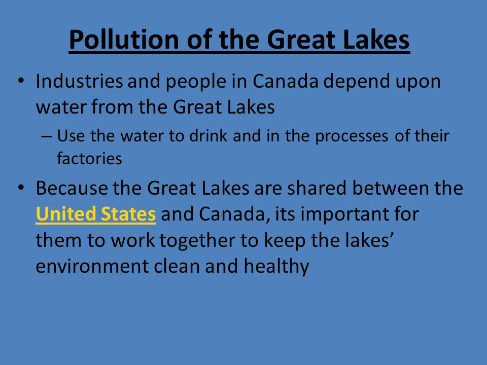 Pollution of the Great Lakes Industries and people in Canada depend upon water from the Great Lakes – Use the water to drink and in the processes of t