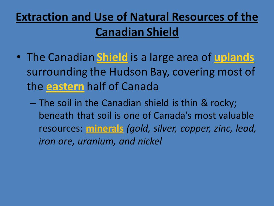 Extraction and Use of Natural Resources of the Canadian Shield The Canadian Shield is a large area of uplands surrounding the Hudson Bay, covering mos