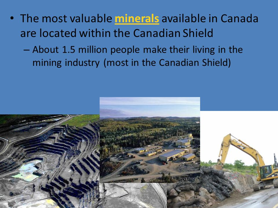 The most valuable minerals available in Canada are located within the Canadian Shield – About 1.5 million people make their living in the mining indus