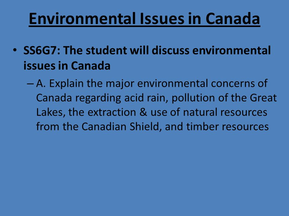 Environmental Issues in Canada SS6G7: The student will discuss environmental issues in Canada – A. Explain the major environmental concerns of Canada