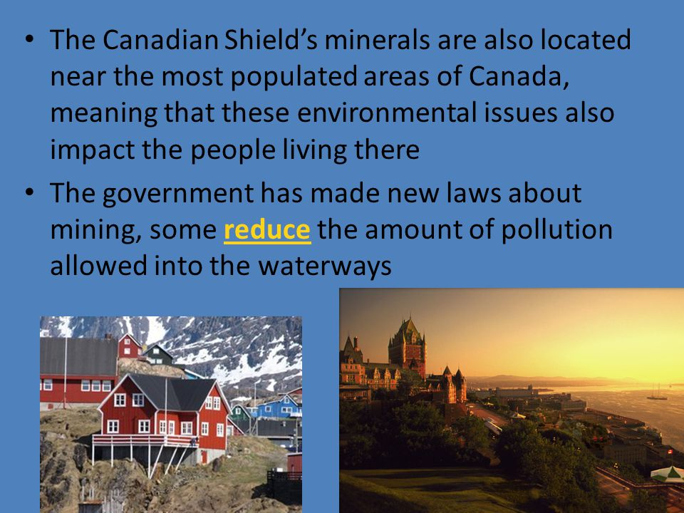 The Canadian Shield's minerals are also located near the most populated areas of Canada, meaning that these environmental issues also impact the peopl