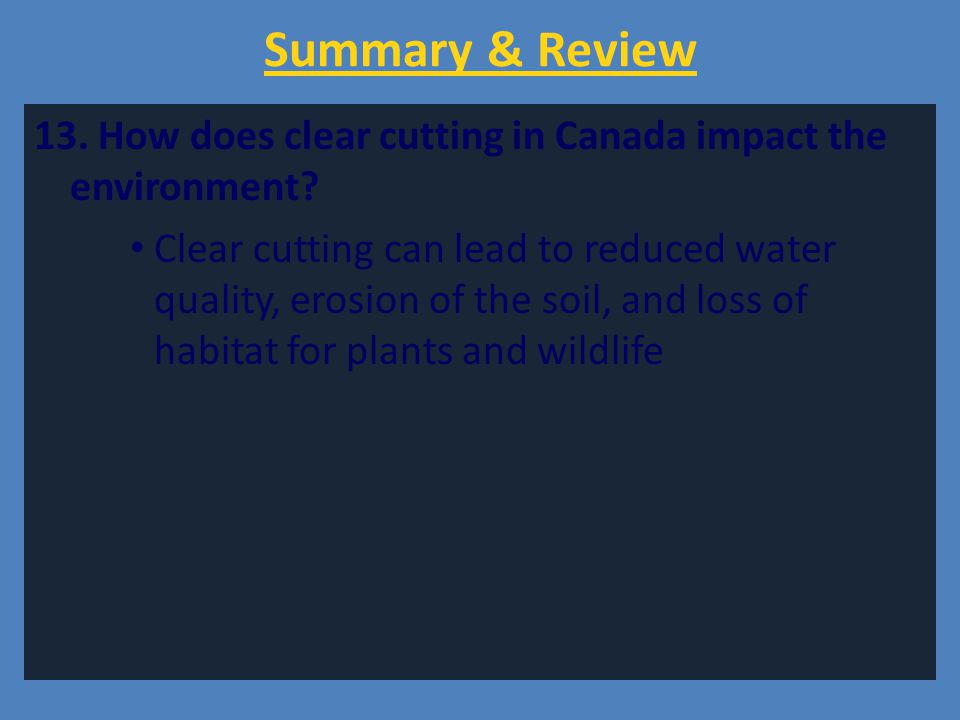 Summary & Review 13. How does clear cutting in Canada impact the environment? Clear cutting can lead to reduced water quality, erosion of the soil, an
