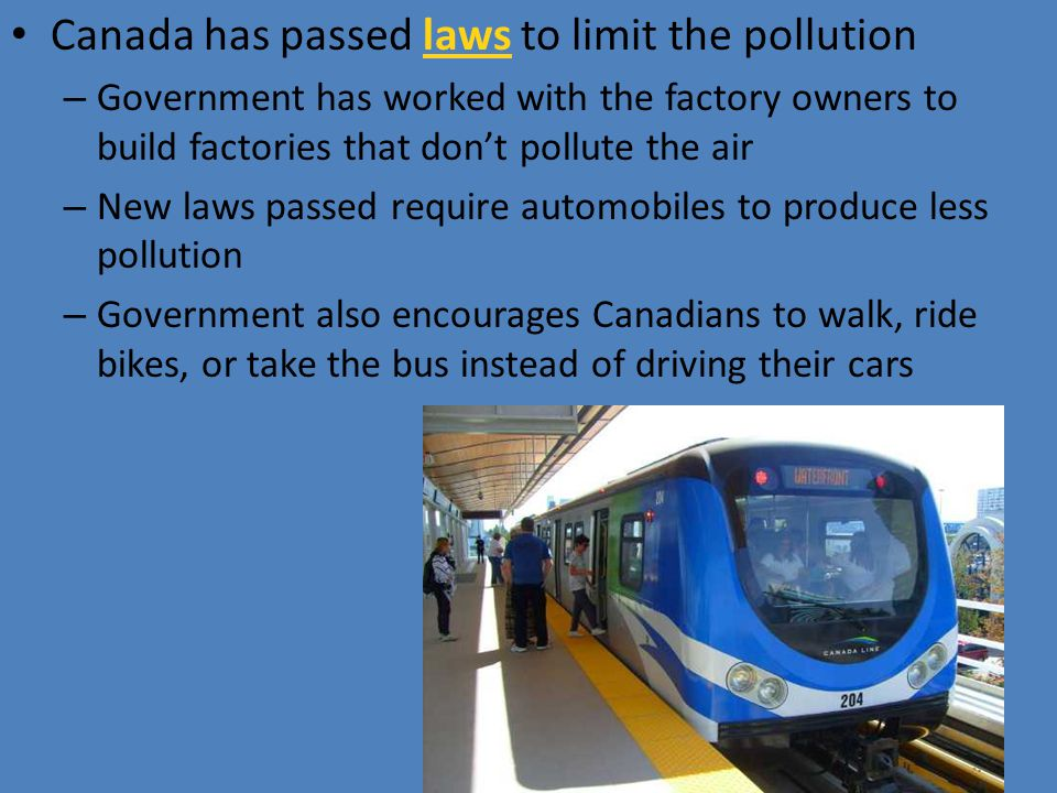 Canada has passed laws to limit the pollution – Government has worked with the factory owners to build factories that don't pollute the air – New laws