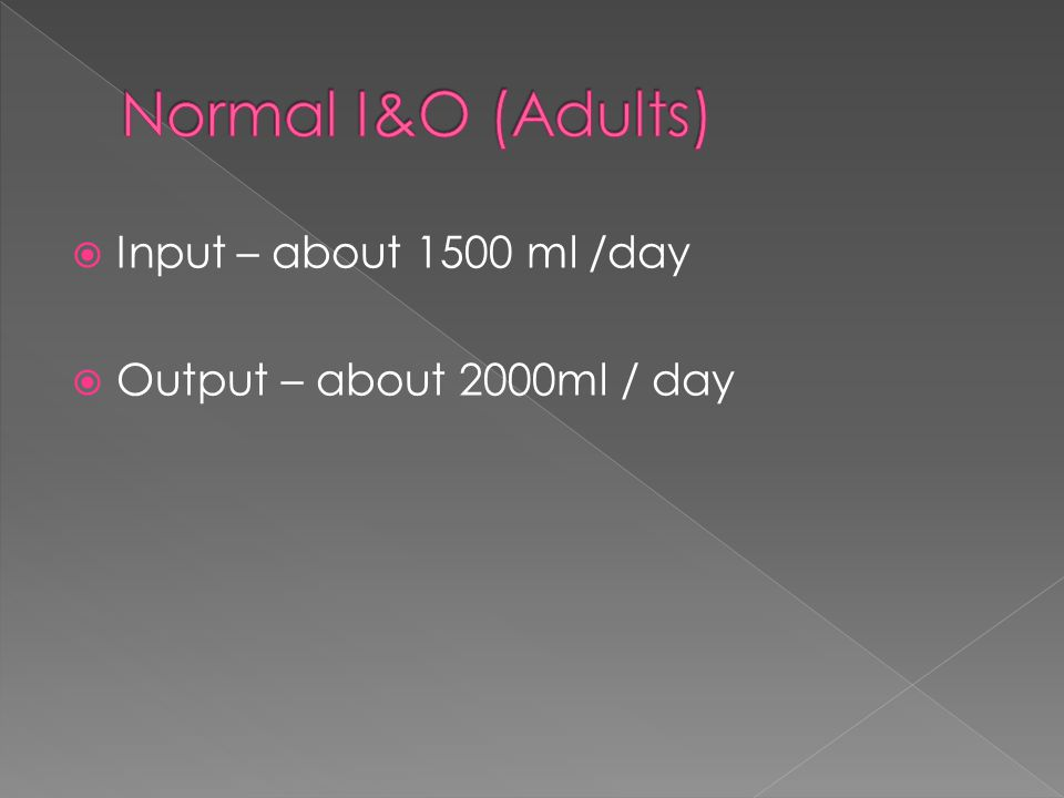  Input – about 1500 ml /day  Output – about 2000ml / day