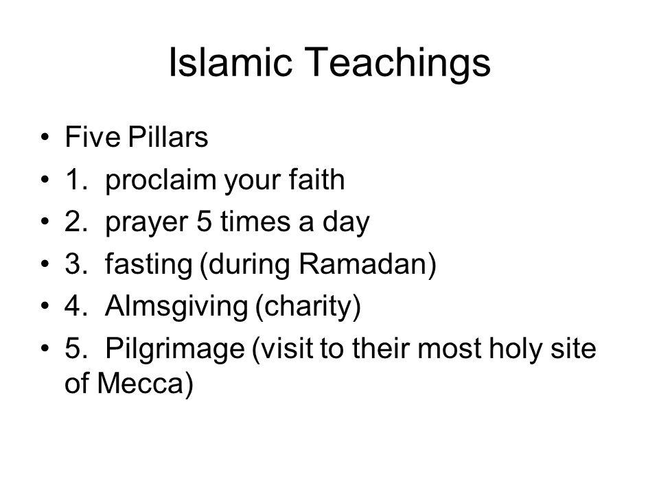 Islamic Teachings Five Pillars 1. proclaim your faith 2. prayer 5 times a day 3. fasting (during Ramadan) 4. Almsgiving (charity) 5. Pilgrimage (visit