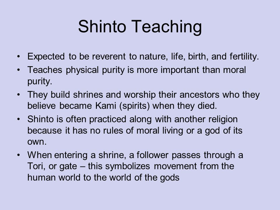 Shinto Teaching Expected to be reverent to nature, life, birth, and fertility. Teaches physical purity is more important than moral purity. They build