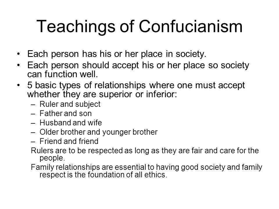 Teachings of Confucianism Each person has his or her place in society. Each person should accept his or her place so society can function well. 5 basi