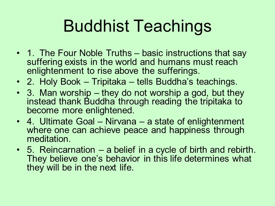 Buddhist Teachings 1. The Four Noble Truths – basic instructions that say suffering exists in the world and humans must reach enlightenment to rise ab