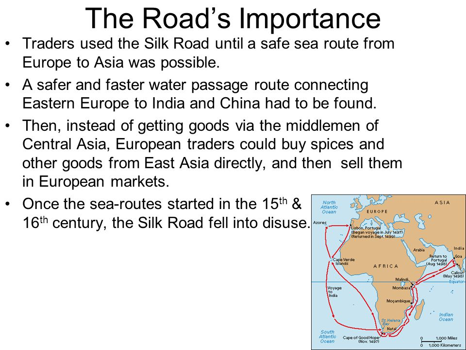 The Road's Importance Traders used the Silk Road until a safe sea route from Europe to Asia was possible. A safer and faster water passage route conne