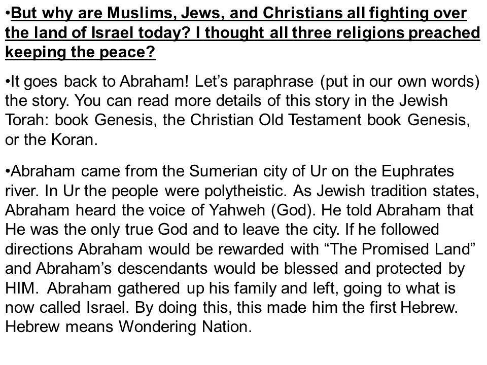 But why are Muslims, Jews, and Christians all fighting over the land of Israel today? I thought all three religions preached keeping the peace? It goe