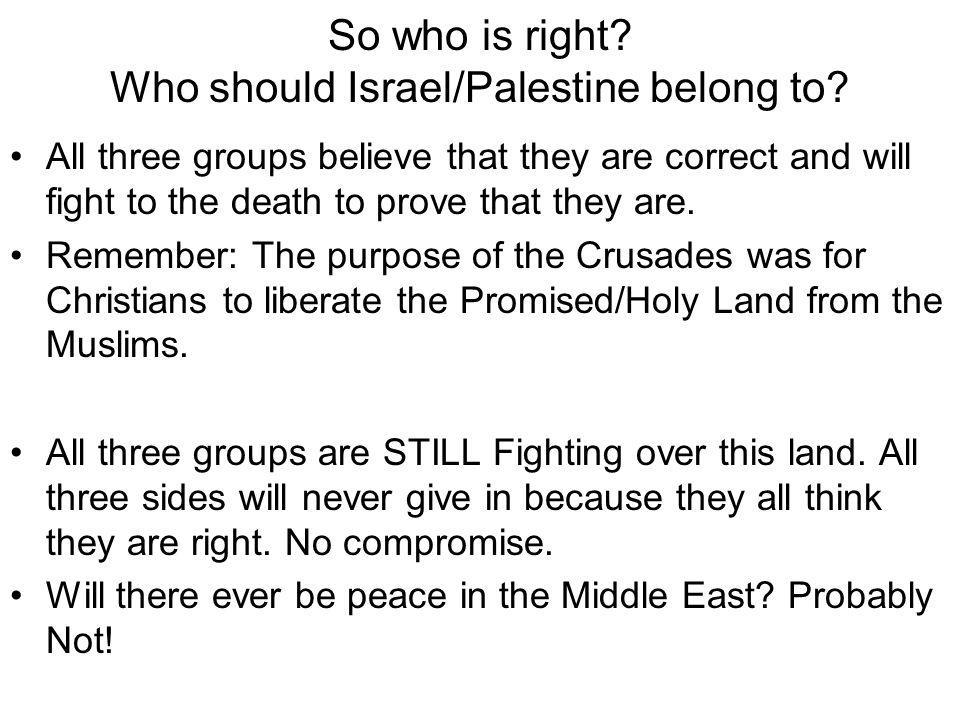 So who is right? Who should Israel/Palestine belong to? All three groups believe that they are correct and will fight to the death to prove that they