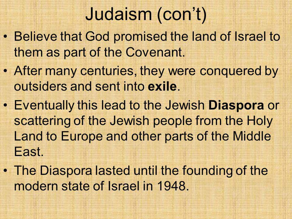 Judaism (con't) Believe that God promised the land of Israel to them as part of the Covenant. After many centuries, they were conquered by outsiders a