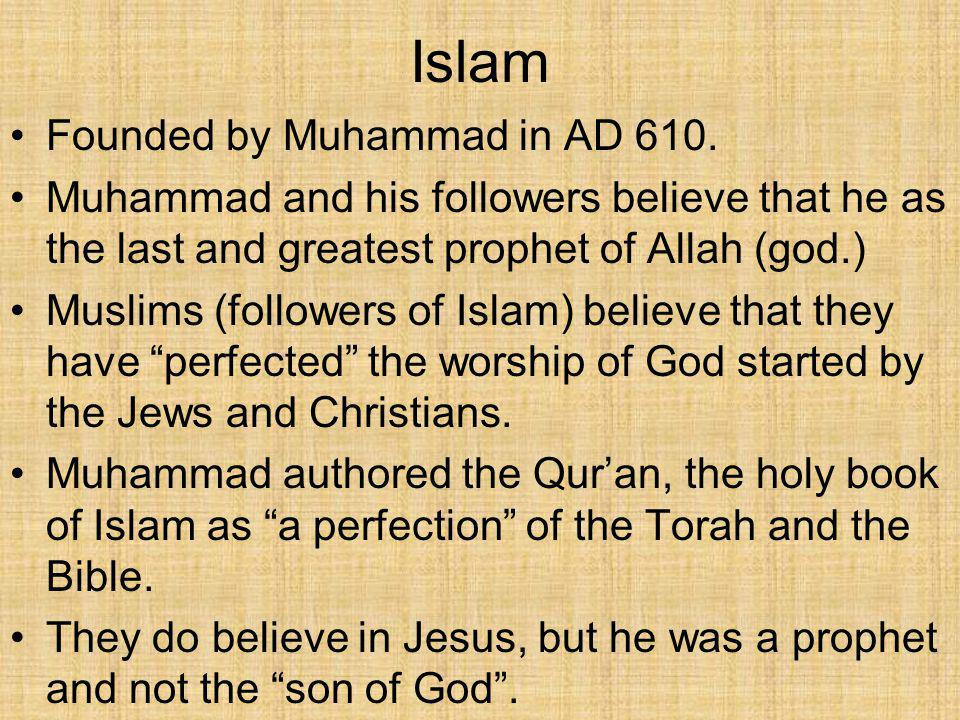 Islam Founded by Muhammad in AD 610. Muhammad and his followers believe that he as the last and greatest prophet of Allah (god.) Muslims (followers of