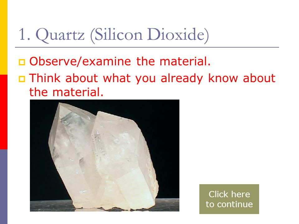 1. Quartz (Silicon Dioxide)  Observe/examine the material.  Think about what you already know about the material. Click here to continue