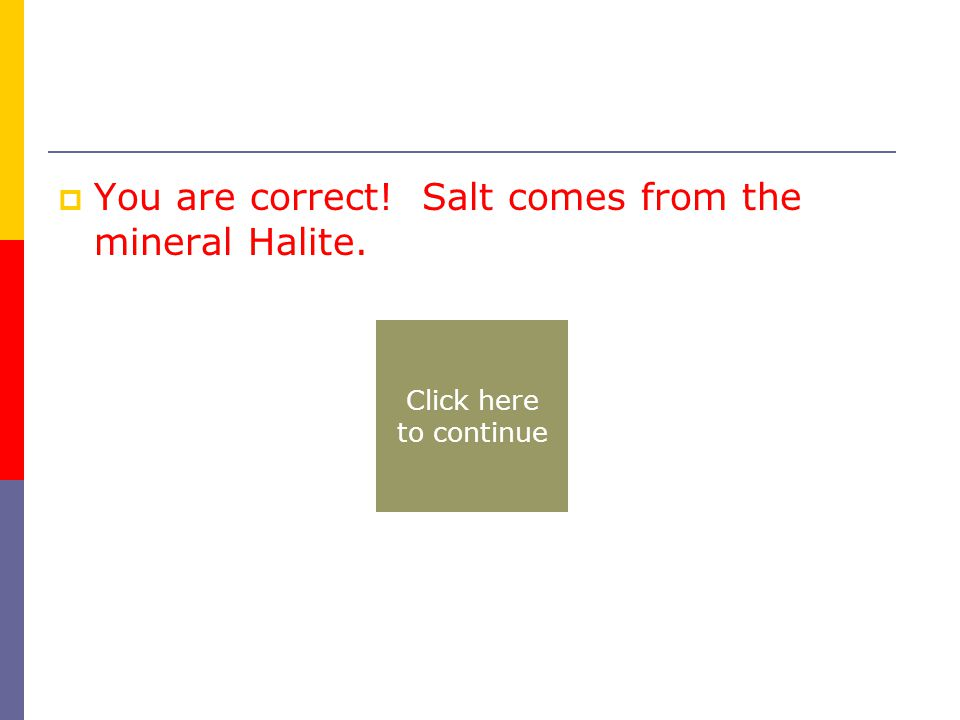  You are correct! Salt comes from the mineral Halite. Click here to continue
