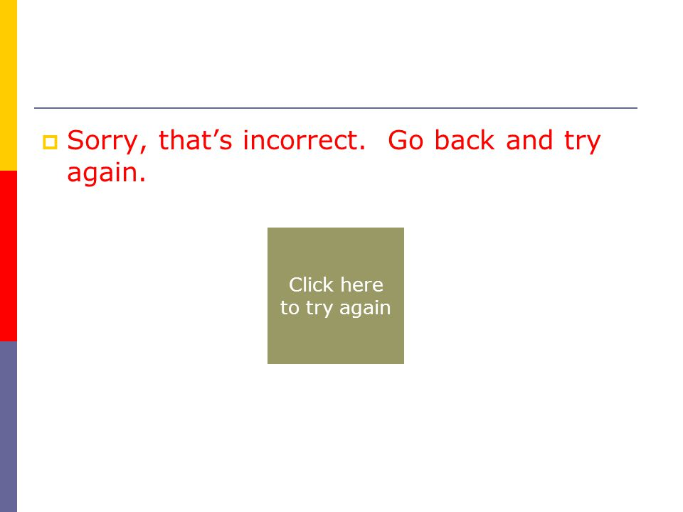  Sorry, that's incorrect. Go back and try again. Click here to try again