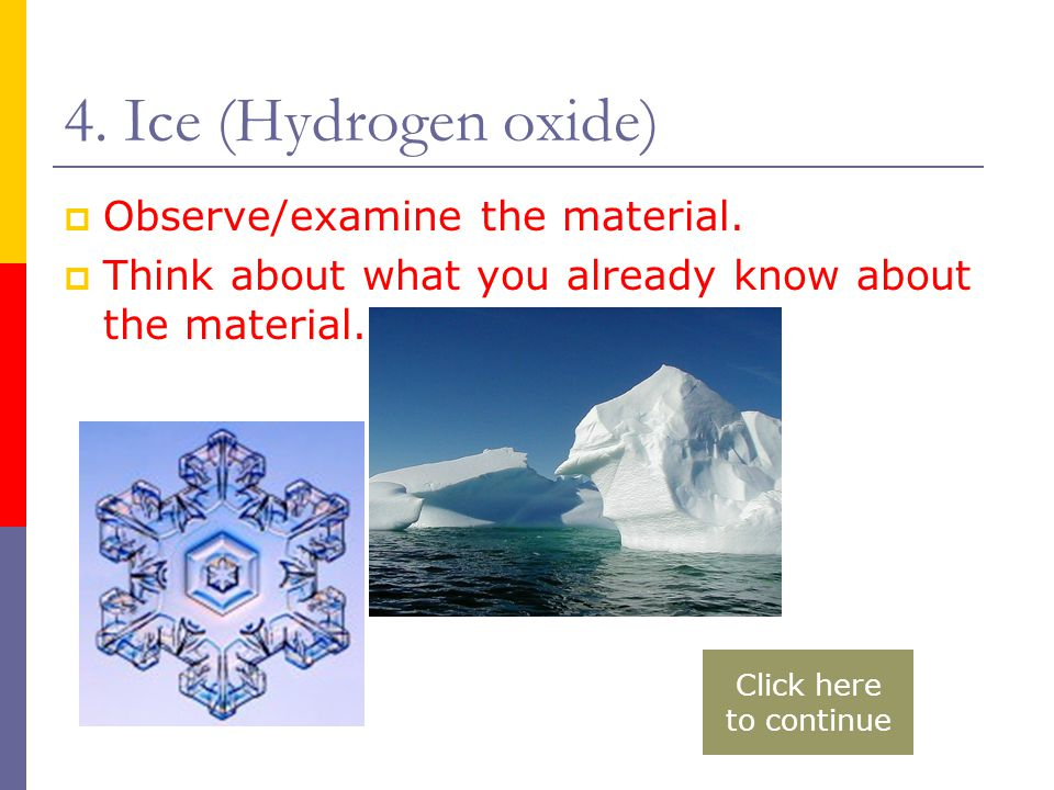4. Ice (Hydrogen oxide)  Observe/examine the material.  Think about what you already know about the material. Click here to continue