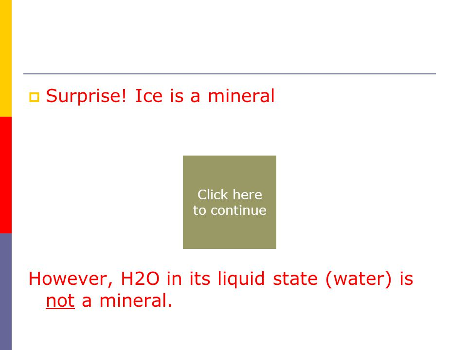  Surprise. Ice is a mineral However, H2O in its liquid state (water) is not a mineral.