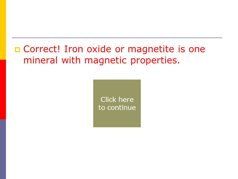  Correct! Iron oxide or magnetite is one mineral with magnetic properties. Click here to continue