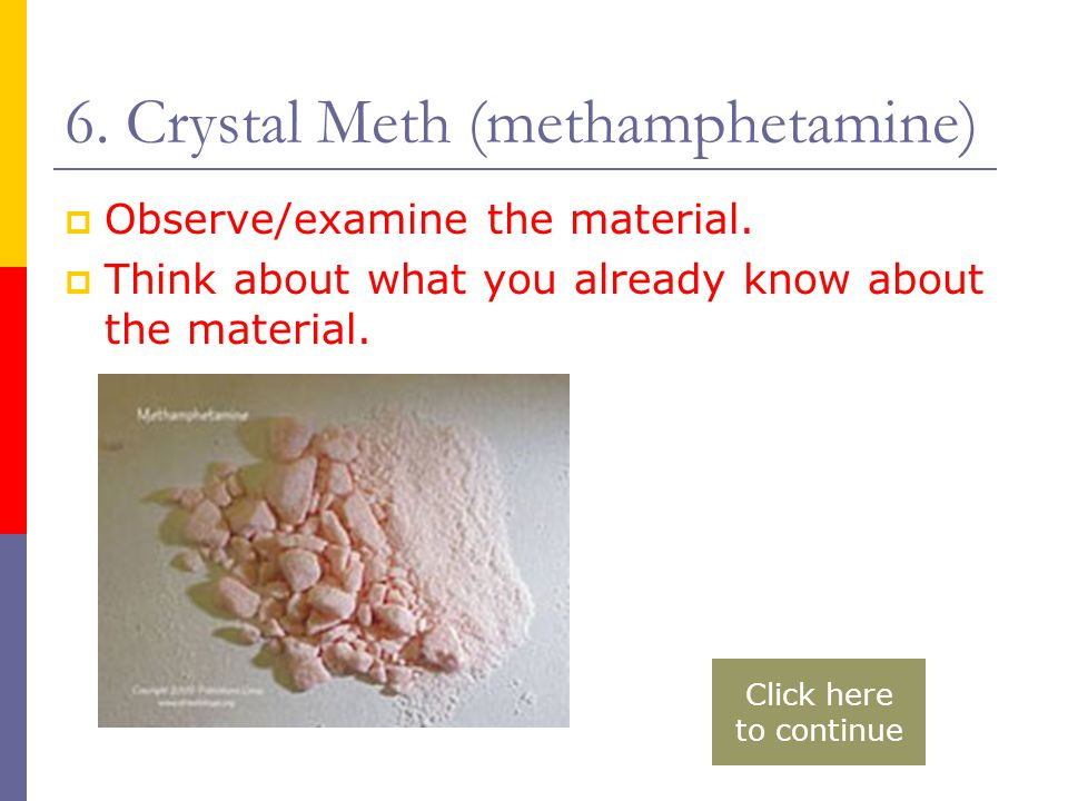 6. Crystal Meth (methamphetamine)  Observe/examine the material.