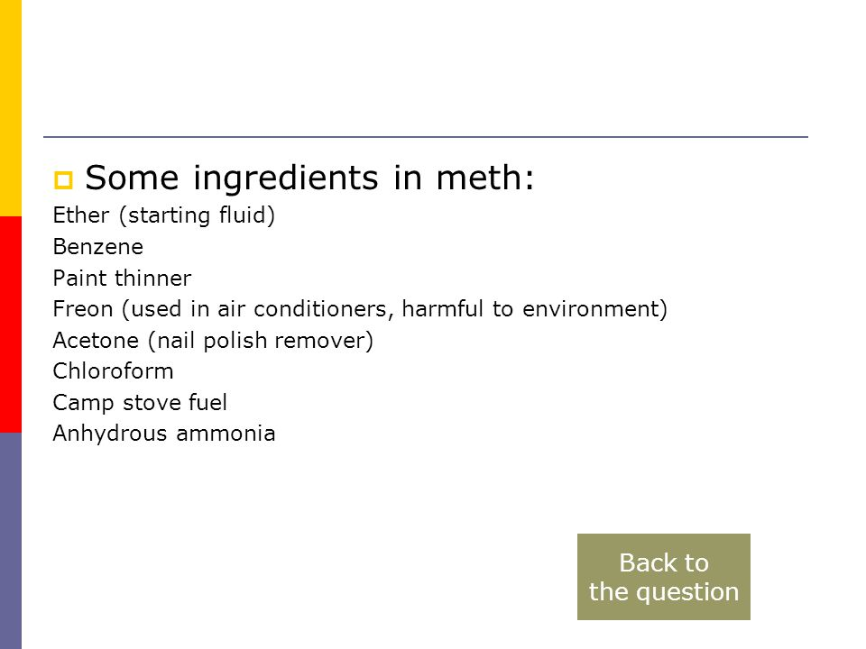  Some ingredients in meth: Ether (starting fluid) Benzene Paint thinner Freon (used in air conditioners, harmful to environment) Acetone (nail polish remover) Chloroform Camp stove fuel Anhydrous ammonia Back to the question