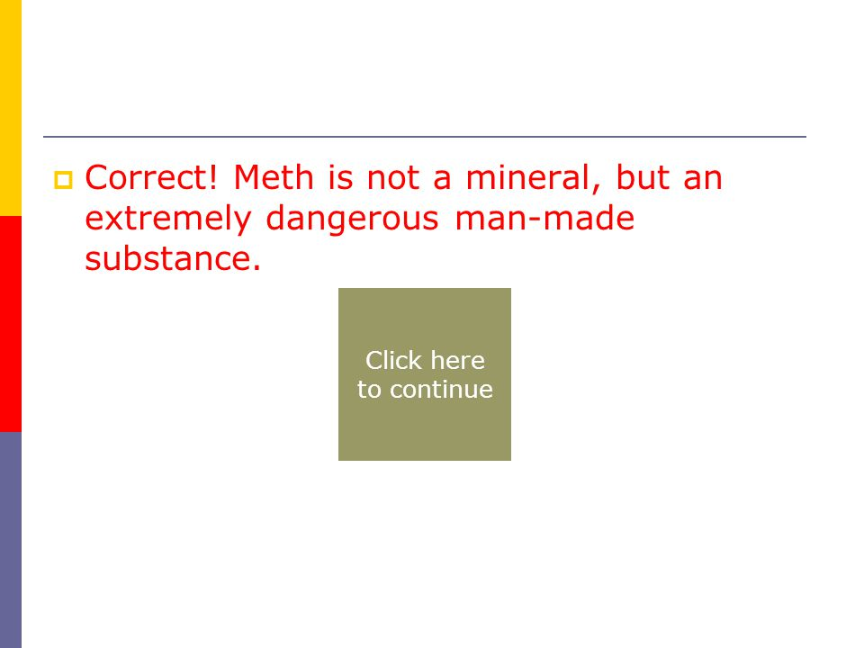  Correct. Meth is not a mineral, but an extremely dangerous man-made substance.