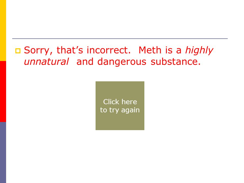  Sorry, that's incorrect. Meth is a highly unnatural and dangerous substance.