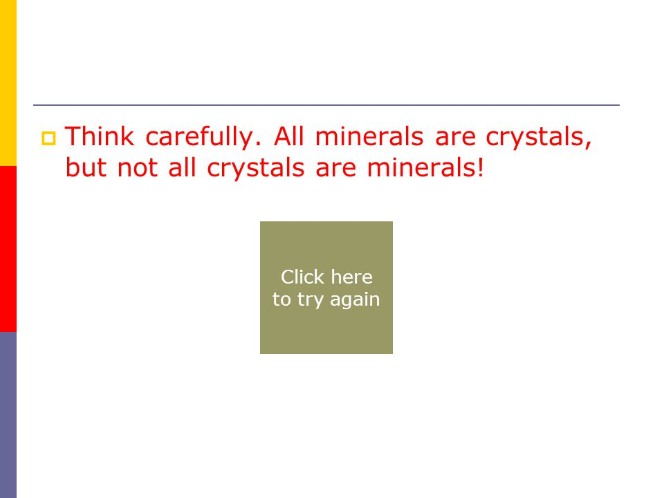  Think carefully. All minerals are crystals, but not all crystals are minerals.