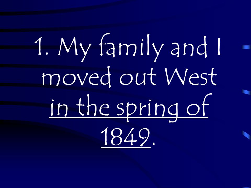 1. My family and I moved out West in the spring of 1849.