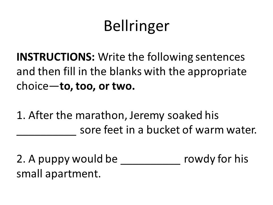 Bellringer INSTRUCTIONS: Write the following sentences and then fill in the blanks with the appropriate choice—to, too, or two. 1. After the marathon,