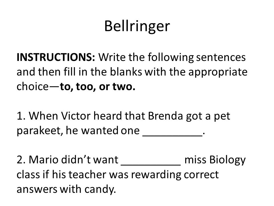 Bellringer INSTRUCTIONS: Write the following sentences and then fill in the blanks with the appropriate choice—to, too, or two. 1. When Victor heard t