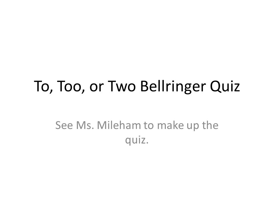 To, Too, or Two Bellringer Quiz See Ms. Mileham to make up the quiz.
