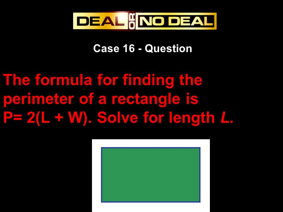 Case 16 - Question The formula for finding the perimeter of a rectangle is P= 2(L + W). Solve for length L.