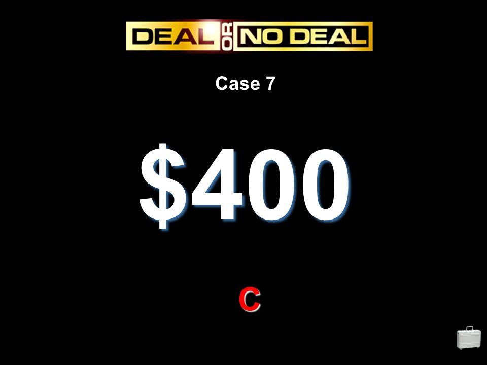 Case 7 $400 C