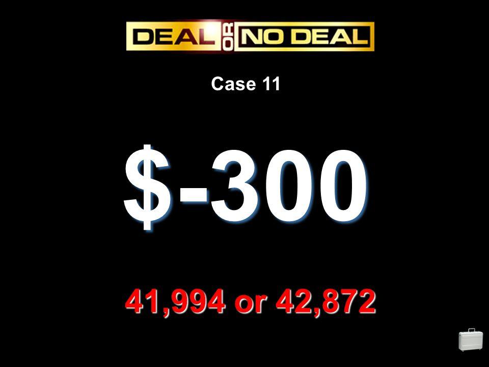 Case 11 $-300 41,994 or 42,872