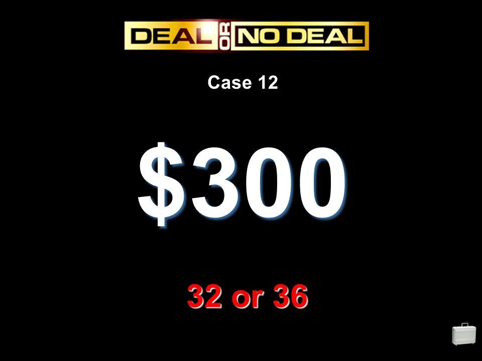 Case 12 $300 32 or 36