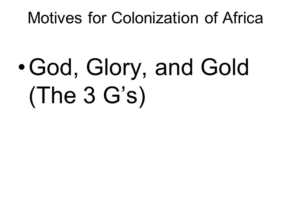 Motives for Colonization of Africa God, Glory, and Gold (The 3 G's)