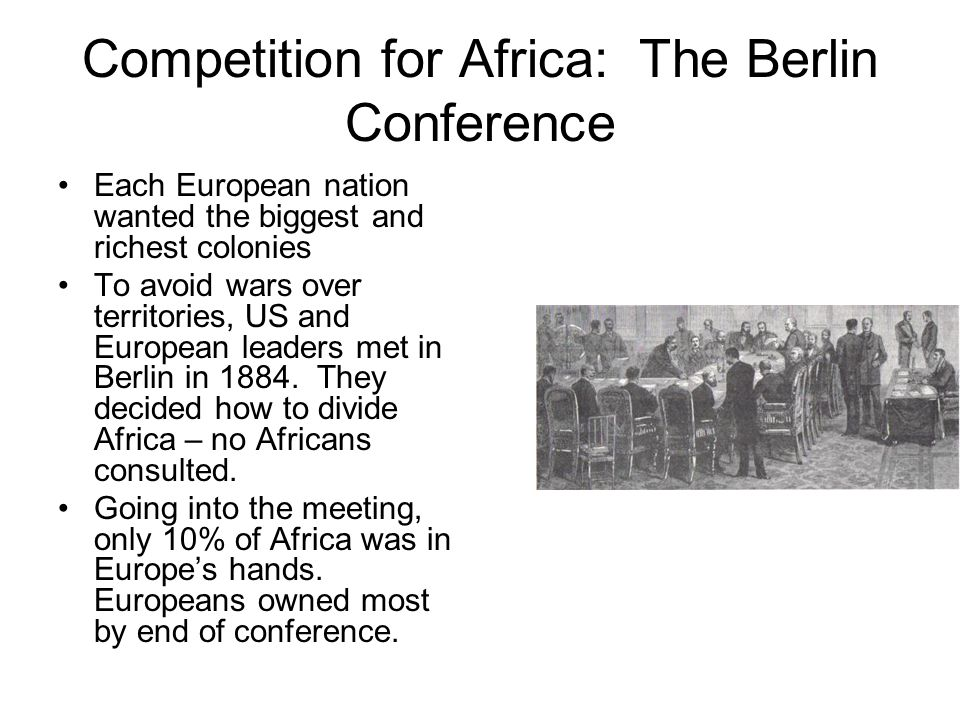 Competition for Africa: The Berlin Conference Each European nation wanted the biggest and richest colonies To avoid wars over territories, US and Euro