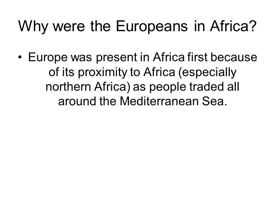 Why were the Europeans in Africa? Europe was present in Africa first because of its proximity to Africa (especially northern Africa) as people traded